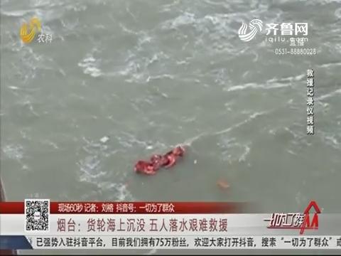 【现场60秒】烟台:货轮海上沉没 五人落水艰难救援