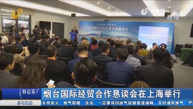 烟台国际经贸合作恳谈会在上海举行