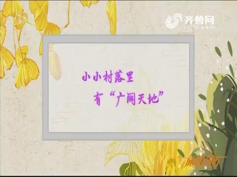 """20191106《旅游365》:小小村落里有""""广阔天地"""""""