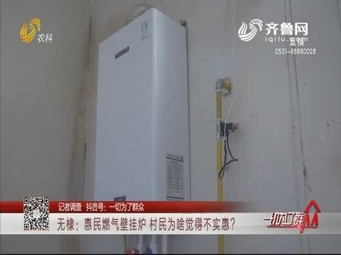 【记者调查】无棣:惠民燃气壁挂炉 村民为啥觉得不实惠?
