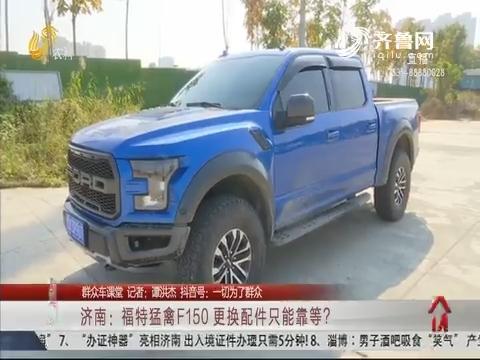 【群众车课堂】济南:福特猛禽F150 更换配件只能靠等?
