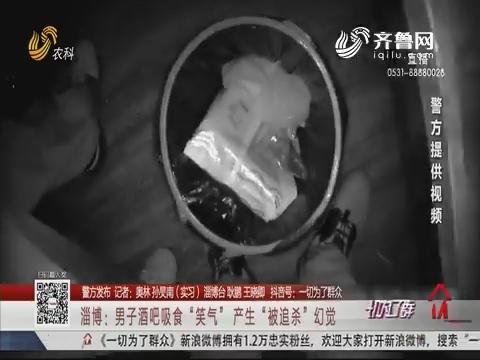"""【警方发布】淄博:男子酒吧吸食""""笑气"""" 产生""""被追杀""""幻觉"""