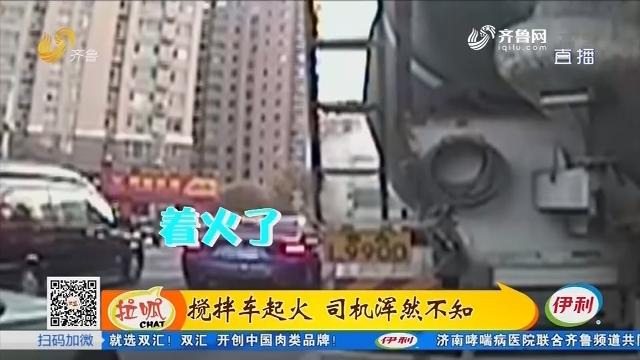 济南:搅拌车起火 司机浑然不知