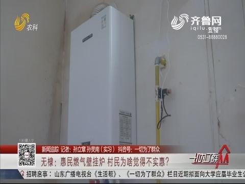 【新闻追踪】无棣:惠民燃气壁挂炉 村民为啥觉得不实惠?