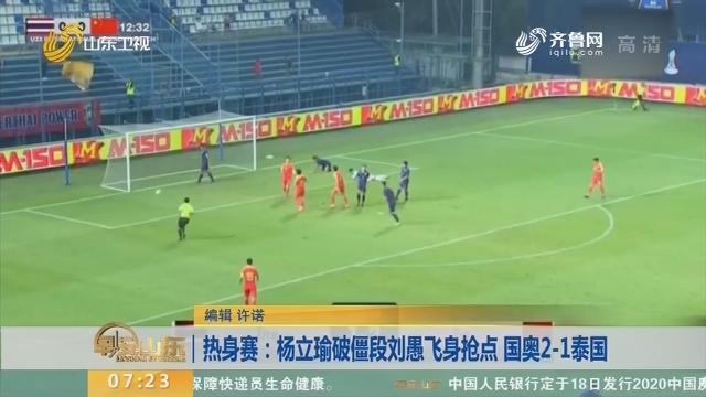 热身赛:杨立瑜破僵段刘愚飞身抢点 国奥2-1泰国
