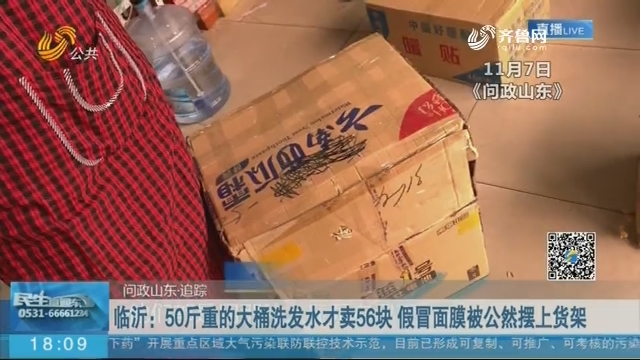 【问政山东·追踪】临沂:50斤重的大桶洗发水才卖56块 假冒面膜被公然摆上货架