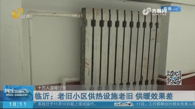 【十万人温暖过冬】临沂:老旧小区供热设施老旧 供暖效果差