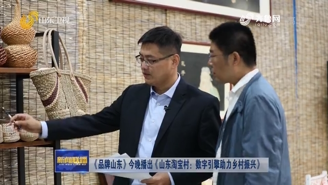 《品牌山东》今晚播出《山东淘宝村:数字引擎助力乡村振兴》