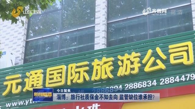 【今日聚焦】淄博:旅行社质保金不知去向 监管缺位谁承担?