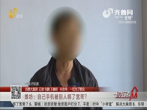 【消费大真探】潍坊:自己手机被别人绑了宽带?