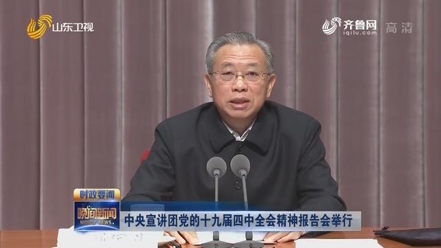中央宣講團黨的十九屆四中全會精神報告會舉行