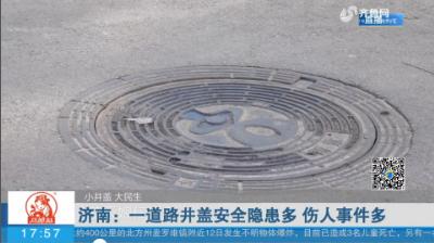 【小井盖 大民生】济南:一道路井盖安全隐患多 伤人事件多