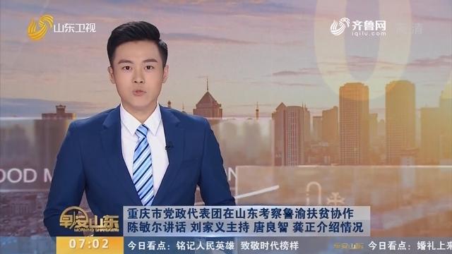 重庆市党政代表团在山东考察鲁渝扶贫协作 陈敏尔讲话 刘家义主持 唐良智 龚正介绍情况