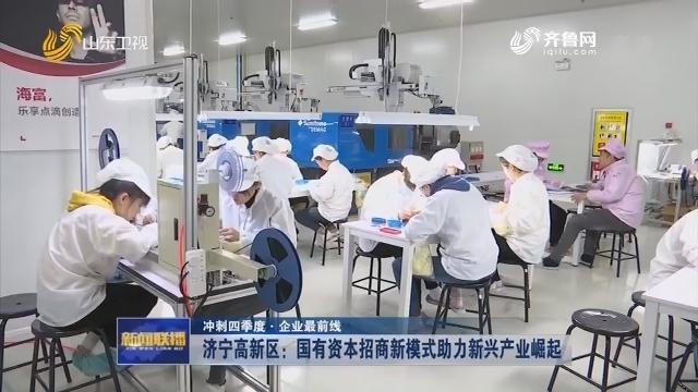 【冲刺四季度·企业最前线】济宁高新区:国有资本招商新模式助力新兴产业崛起