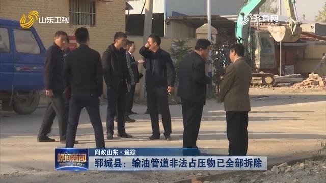 【问政山东·追踪】郓城县:输油管道非法占压物已全部拆除
