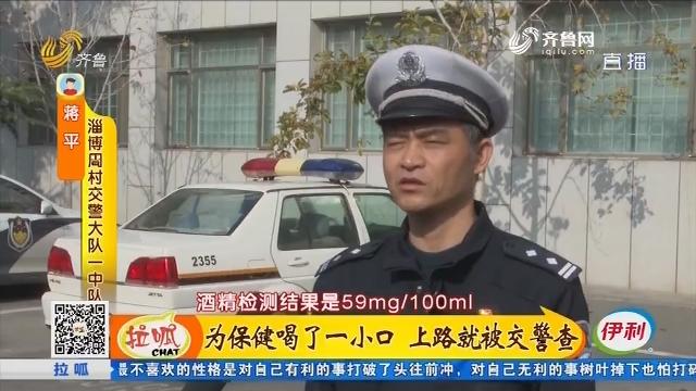 淄博:为保健喝了一小口 上路就被交警查