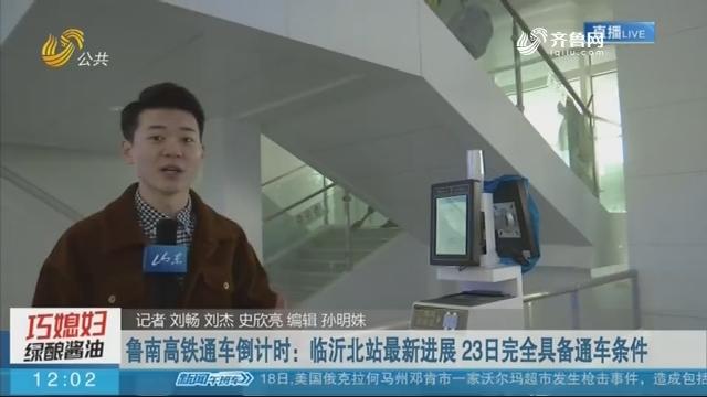 【这就是山东】鲁南高铁通车倒计时:临沂北站最新进展 23日完全具备通车条件