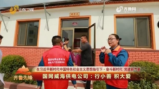 20191119《齐鲁先锋》:在习近平新时代中国特色社会主义思想指引下·奋斗新时代 党建新气象 国网威海供电公司——行小善 积大爱