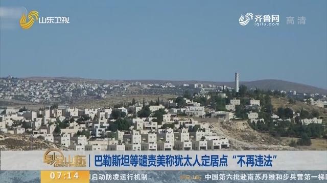"""巴勒斯坦等谴责美称犹太人定居点""""不再违法"""""""