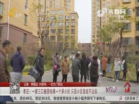 枣庄:一家三口被困电梯一个多小时 只因小区验收不达标