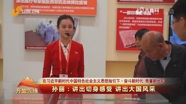 20191120《齐鲁先锋》:在习近平新时代中国特色社会主义思想指引下·奋斗新时代 青春新光彩 孙丽——讲出切身感受 讲出大国风采