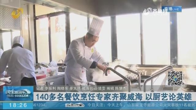 140多名餐饮烹饪专家齐聚威海 以厨艺论英雄