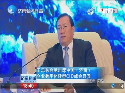 王忠林会见出席中国(济南)企业数字化转型CIO峰会嘉宾