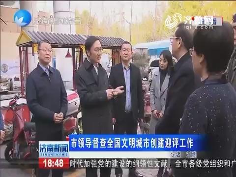 济南市领导督查全国文明城市创建迎评工作