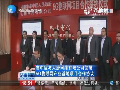 济南市中区与大唐网络有限公司签署5G物联网产业基地项目合作协议