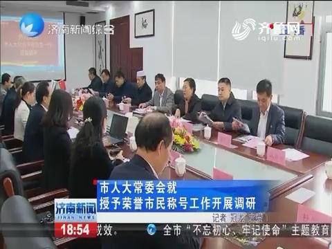 济南市人大常委会就授予荣誉市民称号工作开展调研