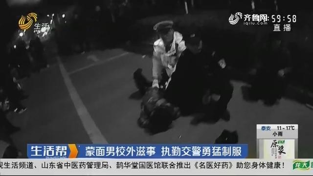 潍坊:蒙面男校外滋事 执勤交警勇猛制服