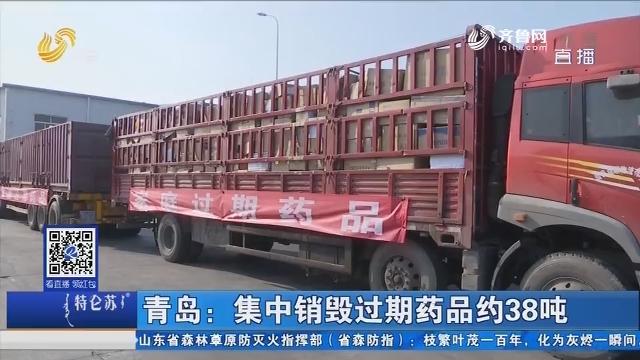 青岛:集中销毁过期药品约38吨