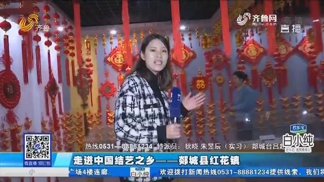 走进中国结艺之乡——郯城县红花镇