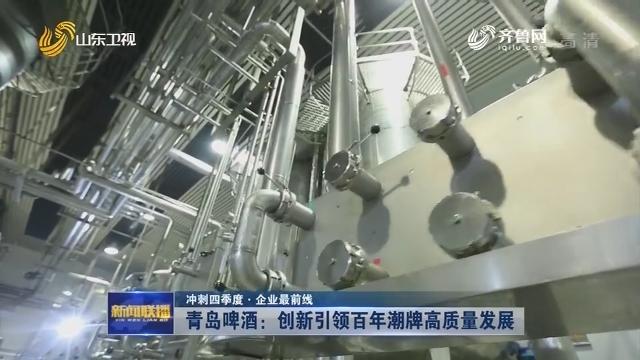 【冲刺四季度·企业最前线】青岛啤酒:创新引领百年潮牌高质量发展