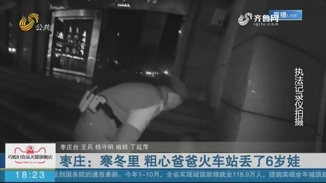 枣庄:寒冬里 粗心爸爸火车站丢了6岁娃