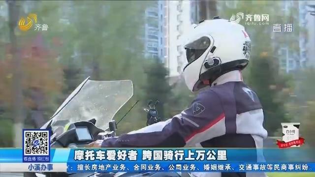 泰安:摩托车爱好者 跨国骑行上万公里