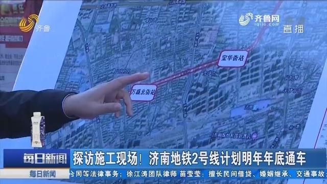 探访施工现场!济南地铁2号线计划明年年底通车