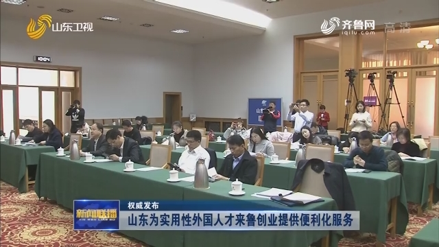 【权威发布】山东为实用性外国人才来鲁创业提供便利化服务
