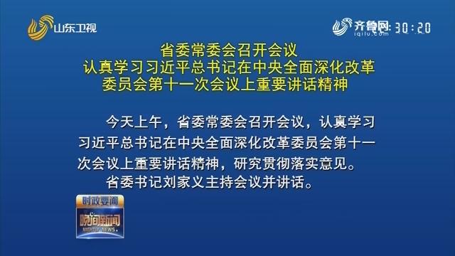 省委常委会召开会议认真学习习近平总书记在中央全面深化改革委员会第十一次会议上重要讲话精神