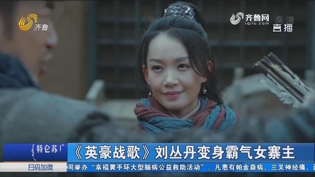 【好戏在后头】《英豪战歌》刘丛丹变身霸气女寨主