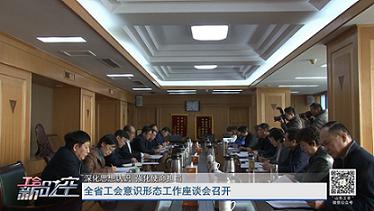 全省工会意识形态工作座谈会召开