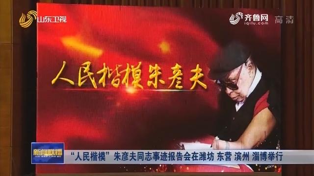 """""""人民楷模""""朱彦夫同志事迹报告会在潍坊 东营 滨州 淄博举行"""