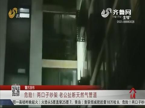 【警方发布】济南:危险!两口子吵架 老公扯断天然气管道