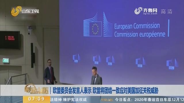 欧盟委员会发言人表示 欧盟将团结一致应对美国加征关税威胁
