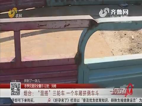"""【冬季交通安全警示】烟台:""""混搭""""三轮车 一个车厢拼俩车斗"""