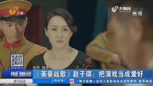 【好戏在后头】《英豪战歌》赵子琪:把演戏当成爱好