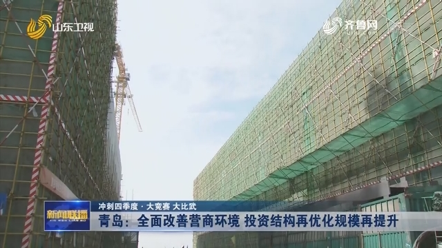 【冲刺四季度·大竞赛 大比武】青岛:全面改善营商环境 投资结构再优化规模再提升