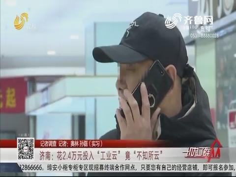 """【记者调查】济南:花2.4万元投入""""工业云"""" 竟""""不知所云"""""""