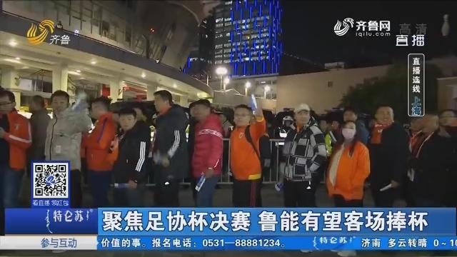 【直播连线】聚焦足协杯决赛 鲁能有望客场捧杯