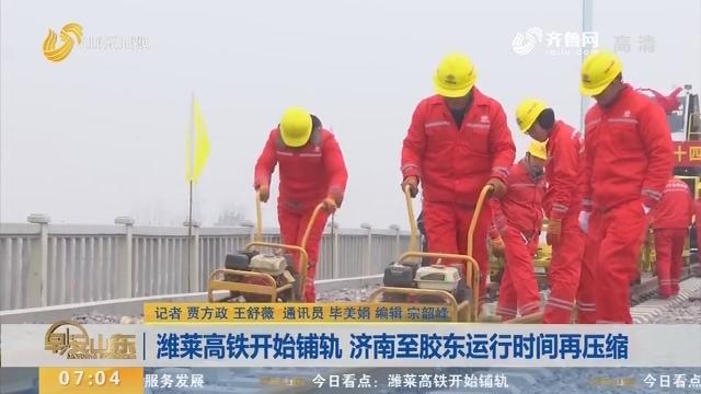 潍莱高铁开始铺轨 济南至胶东运行时间再压缩
